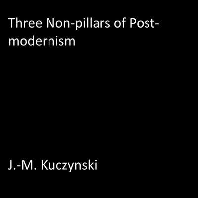 Three Non-pillars of Post-modernism Audiobook, by J.-M. Kuczynski