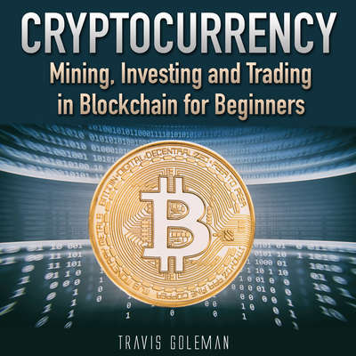 Cryptocurrency: Mining, Investing and Trading in Blockchain for Beginners Audiobook, by Travis Goleman