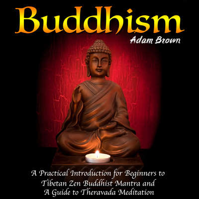 Buddhism: A Practical Introduction for Beginners to Tibetan Zen Buddhist Mantra and A Guide to Theravada Meditation Audiobook, by Adam Brown