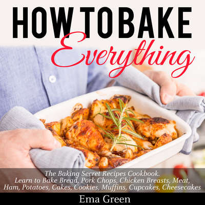 How to Bake Everything: The Baking Secret Recipes Cookbook Audiobook, by Ema Green