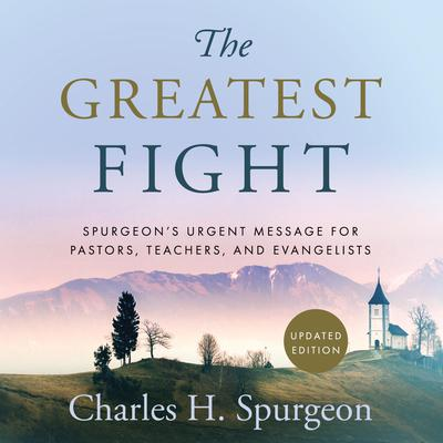The Greatest Fight: Spurgeon's Urgent Message for Pastors, Teachers, and Evangelists Audiobook, by Charles H. Spurgeon