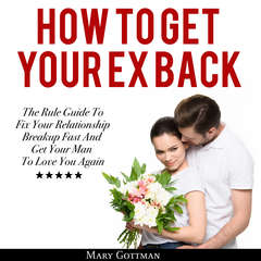 How To Get Your Ex Back: The Rule Guide to Fix Your Relationship Breakup Fast and Get Your Man to Love You Again Audiobook, by Mary Gottman