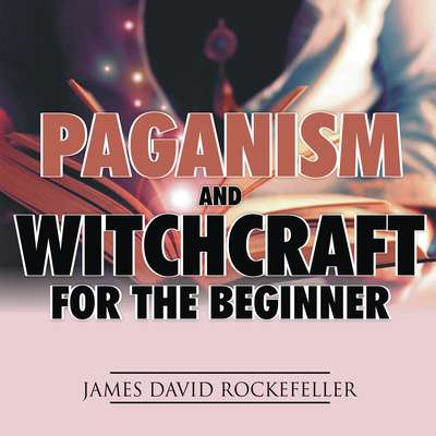 Paganism and Witchcraft for the Beginner Audiobook, by James David Rockefeller