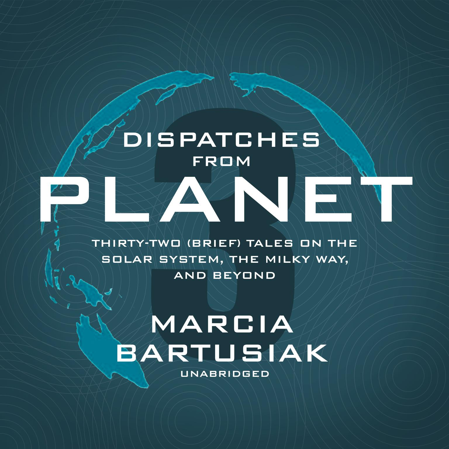 Dispatches from Planet 3: Thirty-Two (Brief) Tales on the Solar System, the Milky Way, and Beyond Audiobook, by Marcia Bartusiak