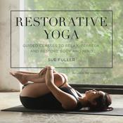 Restorative Yoga: Guided Classes to Relax, Refresh, and Restore Body and Mind Audiobook, by Sue Fuller