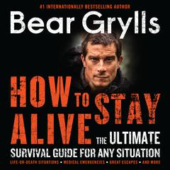 How to Stay Alive: The Ultimate Survival Guide for Any Situation Audiobook, by Bear Grylls