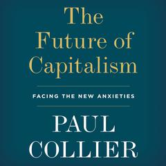 The Future of Capitalism: Facing the New Anxieties Audiobook, by Paul Collier