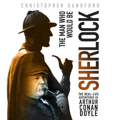 The Man Who Would Be Sherlock: The Real-Life Adventures of Arthur Conan Doyle Audiobook, by Christopher Sandford