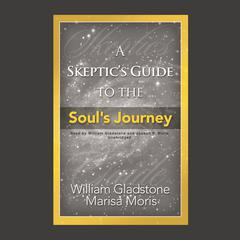 A Skeptic's Guide to the Soul's Journey: How to Develop Your Intuition for Fun and Profit Audiobook, by William Gladstone, Marisa P. Moris