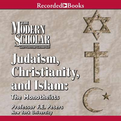 Judaism, Christianity and Islam: The Monotheists Audiobook, by Frank Peters