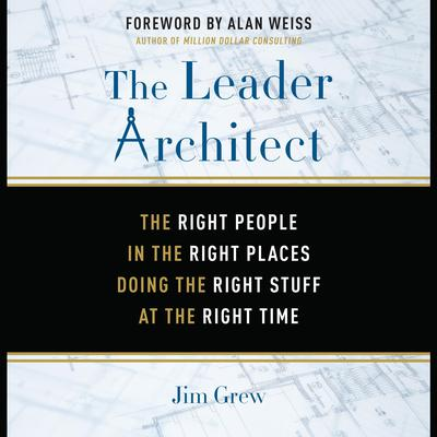 The Leader Architect: The Right People in the Right Places Doing the Right Stuff at the Right Time Audiobook, by Jim Grew
