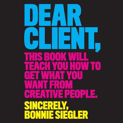 Dear Client: This Book Will Teach You How to Get What You Want from Creative People Audiobook, by Bonnie Siegler