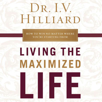 Living the Maximized Life: How to Win No Matter Where Youre Starting from Audiobook, by I.V. Hilliard