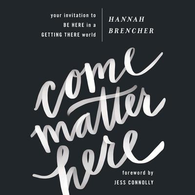 Come Matter Here: Your Invitation to Be Here in a Getting There World Audiobook, by Hannah Brencher