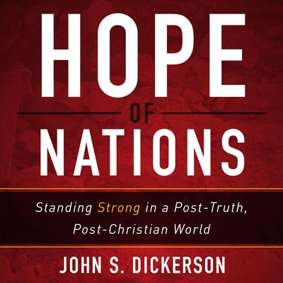 Hope of Nations: Standing Strong in a Post-Truth, Post-Christian World Audiobook, by John S. Dickerson