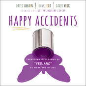 Happy Accidents: The Transformative Power of YES, AND at Work and in Life Audiobook, by David Ahearn, Frank Ford, David Wilk