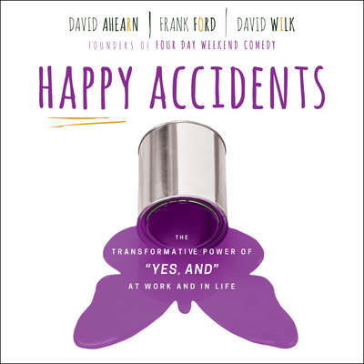 Happy Accidents: The Transformative Power of YES, AND at Work and in Life Audiobook, by David Ahearn