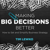 Making Big Decisions Better: How to Set and Simplify Business Strategy Audiobook, by Tim Lewko