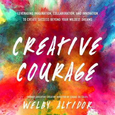 Creative Courage: Leveraging Imagination, Collaboration, and Innovation to Create Success Beyond Your Wildest Dreams Audiobook, by Welby Altidor