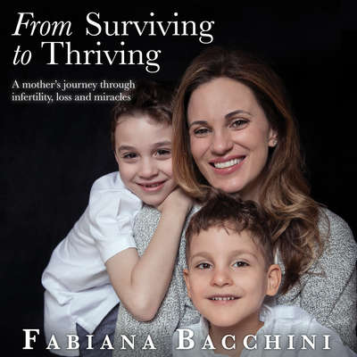 From Surviving to Thriving: A Mothers Journey Through Infertility, Loss and Miracles Audiobook, by Fabiana Bacchini