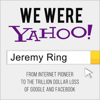 We Were Yahoo!: From Internet Pioneer to the Trillion Dollar Loss of Google and Facebook Audiobook, by Jeremy Ring