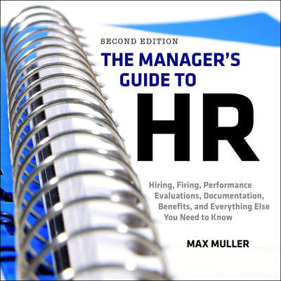 The Managers Guide to HR: Hiring, Firing, Performance Evaluations, Documentation, Benefits, and Everything Else You Need to Know, 2nd Edition Audiobook, by Max Muller
