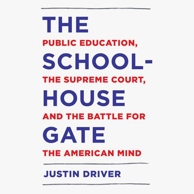 The Schoolhouse Gate: Public Education, the Supreme Court, and the Battle for the American Mind Audiobook, by Justin Driver