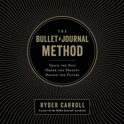 The Bullet Journal Method: Track the Past, Order the Present, Design the Future Audiobook, by Ryder Carroll