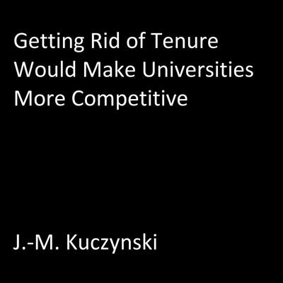 Getting Rid of Tenure Would Make Universities More Competitive Audiobook, by J.-M. Kuczynski