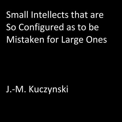 Small Intellects that are So Configured as to be Mistaken for Large Ones Audiobook, by J.-M. Kuczynski
