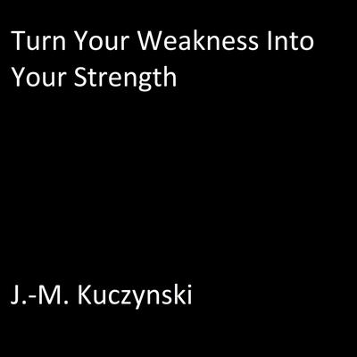 Turn Your Weakness into Your Strength Audiobook, by J.-M. Kuczynski