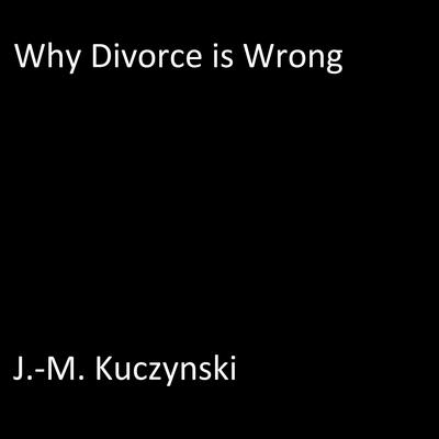 Why Divorce is Wrong Audiobook, by J.-M. Kuczynski