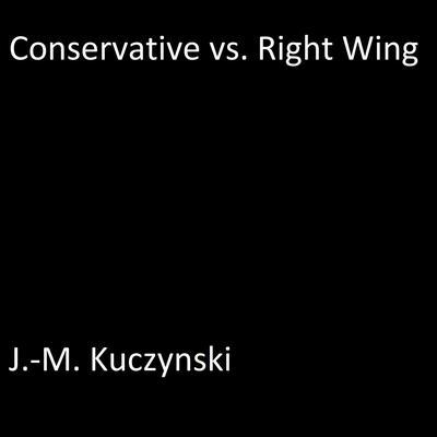 Conservative vs. Right Wing Audiobook, by J. M. Kuczynski