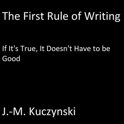 The First Rule of Writing: If it's True, It doesn't have to be Good Audiobook, by J.-M. Kuczynski