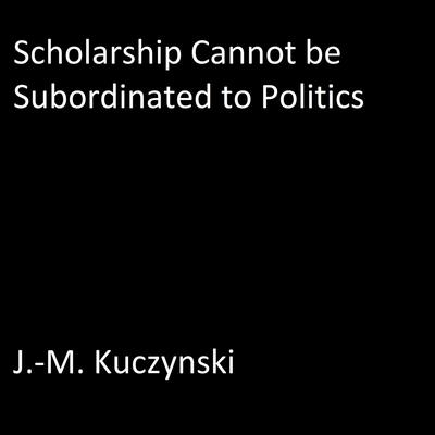 Scholarship Cannot be Subordinated to Department Politics Audiobook, by J.-M. Kuczynski