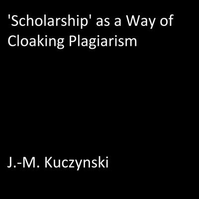 'Scholarship' as a Way of Cloaking Plagiarism Audiobook, by J.-M. Kuczynski