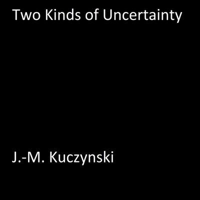 Two Kinds of Uncertainty Audiobook, by J.-M. Kuczynski
