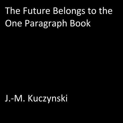 The Future Belongs to the One Paragraph Book Audiobook, by J.-M. Kuczynski