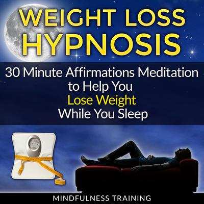 Weight Loss Hypnosis: 30 Minute Affirmations Meditation to Help You Lose Weight While You Sleep Audiobook, by Mindfulness Training
