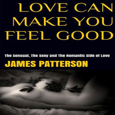 Love Can Make You Feel Good: The Sensual, The Sexy and The Romantic Side of Love Audiobook, by James Patterson