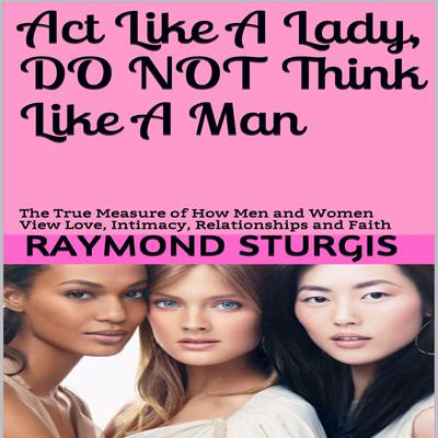 Act Like A Lady, Do Not Think Like A Man: The True Measure of How Men and Women View Love, Intimacy, Relationships and Faith Audiobook, by Raymond Sturgis