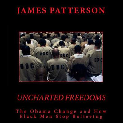 Uncharted Freedoms: The Obama Change and How Black Men Stop Believing Audiobook, by James Patterson