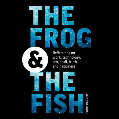 The Frog and the Fish: Reflections on Work, Technology, Sex, Stuff, Truth, and Happiness Audiobook, by Chris Parker