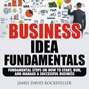 Business Idea Fundamentals: Fundamental Steps on How to Start, Run and Manage a Successful Business Audiobook, by James David Rockefeller