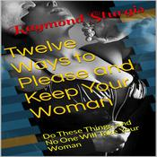 Twelve Ways to Please and Keep Your Woman ( Do These Things, and No One Will Take Your Woman ) Audiobook, by Raymond Sturgis