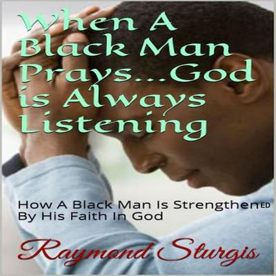 When a Black Man Prays … God is Always Listening: How a Black Man is Strengthened by His Faith In God Audiobook, by Raymond Sturgis