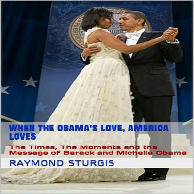 When the Obama's Love, America Loves: The Times, the Moments, and the Message of Barack and Michelle Obama Audiobook, by Raymond Sturgis