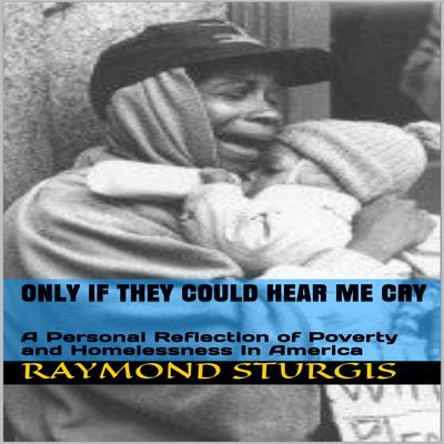Only If They Could Hear Me Cry: A Personal Reflection of Poverty and Homelessness In America Audiobook, by Raymond Sturgis