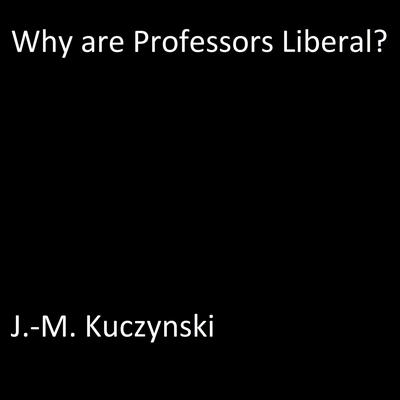 Why are Professors Liberal? Audiobook, by J.-M. Kuczynski