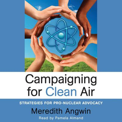 Campaigning for Clean Air:  Strategies for Pro-Nuclear Advocacy Audiobook, by Meredith Angwin